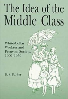 The Idea of the Middle Class: White-Collar Workers and Peruvian Society, 1900-1950 (Paperback)