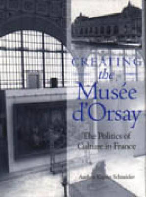 "Creating the ""Musee d'Orsay"": Politics of Culture in France (Hardback)"