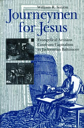 Journeymen for Jesus: Evangelical Artisans Confront Capitalism in Jacksonian Baltimore - Kenneth Scott Latourette Prize in Religion and Modern Literature (Paperback)