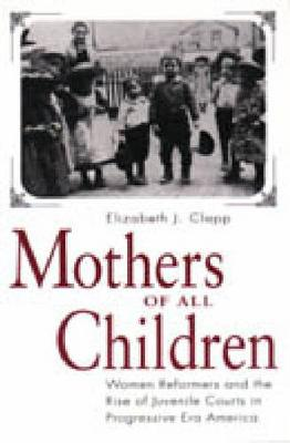 Mothers of All Children: Women Reformers and the Rise of Juvenile Courts in Progressive Era America (Hardback)