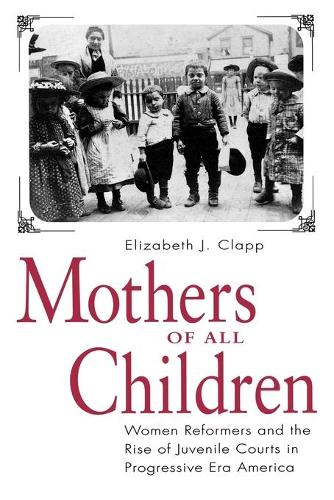 Mothers of All Children: Women Reformers and the Rise of Juvenile Courts in Progressive Era America (Paperback)