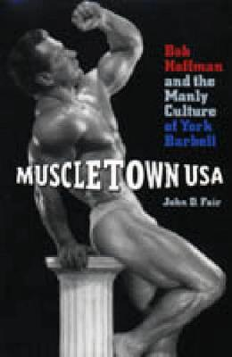 Muscletown USA: Bob Hoffman and the Manly Culture of York Barbell (Hardback)