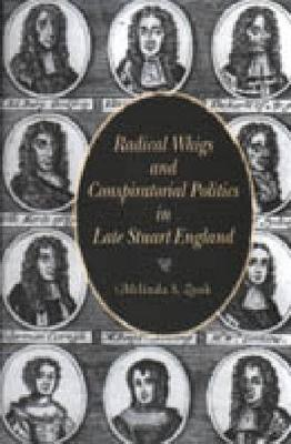 Radical Whigs and Conspiratorial Politics in Late Stuart England (Hardback)