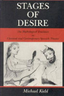 Stages of Desire: The Mythological Tradition in Classical and Contemporary Spanish Theater - Studies in Romance Literatures (Hardback)