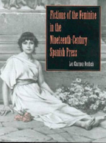 Fictions of the Feminine in the Nineteenth-Century Spanish Press - Studies in Romance Literatures (Hardback)