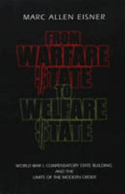 From Warfare State to Welfare State: World War I, Compensatory State-Building, and the Limits of the Modern Order (Hardback)