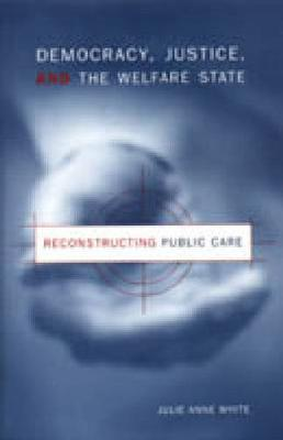 Democracy, Justice, and the Welfare State: Reconstructing Public Care (Hardback)