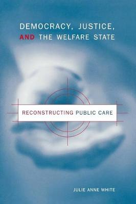 Democracy, Justice, and the Welfare State: Reconstructing Public Care (Paperback)