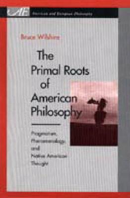 The Primal Roots of American Philosophy: Pragmatism, Phenomenology, and Native American Thought - American and European Philosophy (Hardback)