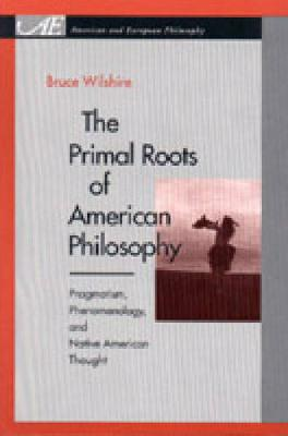 The Primal Roots of American Philosophy: Pragmatism, Phenomenology, and Native American Thought - American and European Philosophy (Paperback)