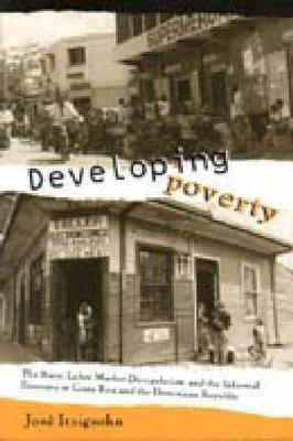 Developing Poverty: The State, Labor Market Deregulation, and the Informal Economy in Costa Rica and the Dominican Republic (Hardback)