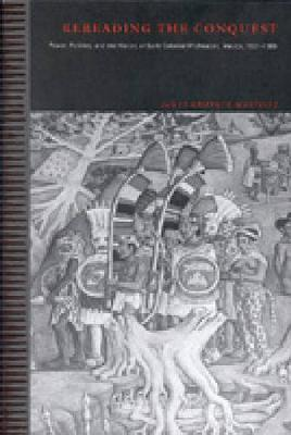 Rereading the Conquest: Power, Politics, and the History of Early Colonial Michoacan, Mexico, 1521-1565 (Hardback)