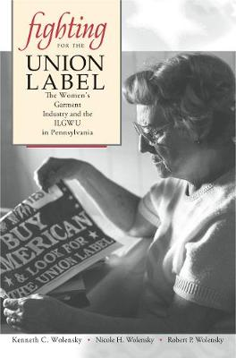 Fighting for the Union Label: The Women's Garment Industry and the ILGWU in Pennsylvania (Hardback)