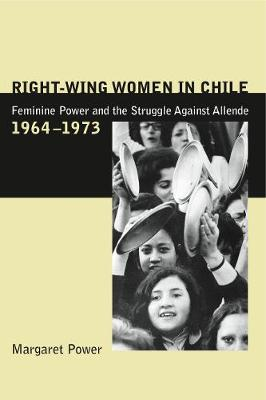 Right-Wing Women in Chile: Feminine Power and the Struggle Against Allende, 1964-1973 (Hardback)