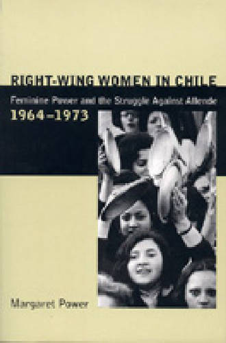 Right-Wing Women in Chile: Feminine Power and the Struggle Against Allende, 1964-1973 (Paperback)