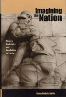 Imagining the Nation: History, Modernity, and Revolution in Latvia - Post-Communist Cultural Studies (Hardback)