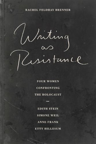 Writing as Resistance: Four Women Confronting the Holocaust: Edith Stein, Simone Weil, Anne Frank, and Etty Hillesum (Paperback)