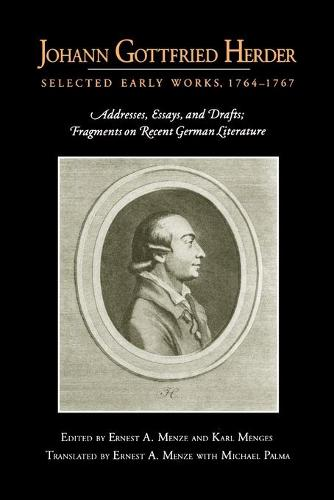 Johann Gottfried Herder: Selected Early Works, 1764-1767: Addresses, Essays, and Drafts; Fragments on Recent German Literature (Paperback)
