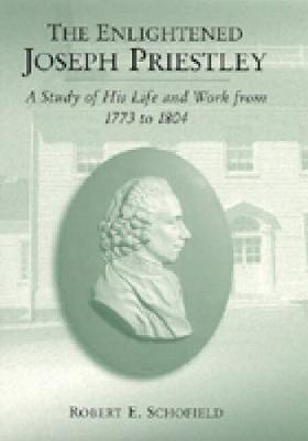 The Enlightened Joseph Priestley: A Study of His Life and Work from 1773 to 1804 (Hardback)