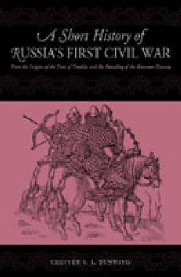 A Short History of Russia's First Civil War: The Time of Troubles and the Founding of the Romanov Dynasty (Paperback)