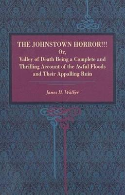 The Johnstown Horror!!!: Or Valley of Death, Being a Complete and Thrilling Account of the Awful Floods and Their Appalling Ruin (Paperback)