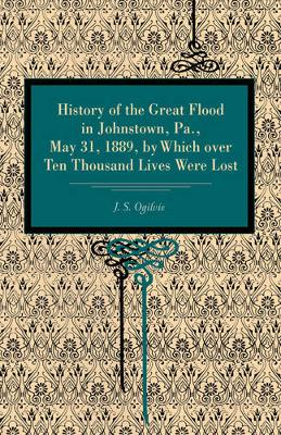 History of the Great Flood in Johnstown, Pa., May 31, 1889, by Which over Ten Thousand Lives Were Lost (Paperback)
