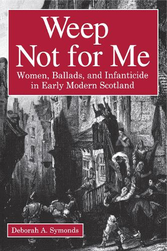 Weep Not for Me: Women, Ballads, and Infanticide in Early Modern Scotland (Paperback)