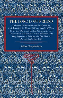 The Long Lost Friend: A Collection of Mysterious and Invaluable Arts and Remedies, for Man as Well as Animals: Of Their Virtue and Efficacy in Healing Diseases, etc., the Greater Part of Which Was Never Published Until They Appeared in Print for the First Time in the U.S. in the Year 1820 (Paperback)