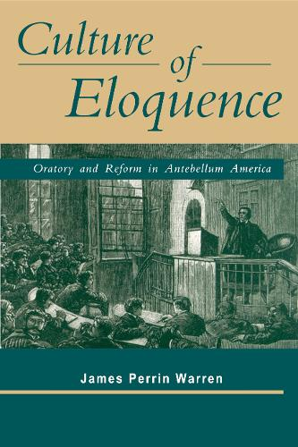 Culture of Eloquence: Oratory and Reform in Antebellum America (Paperback)