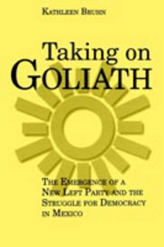 Taking on Goliath: The Emergence of a New Left Party and the Struggle for Democracy in Mexico (Paperback)