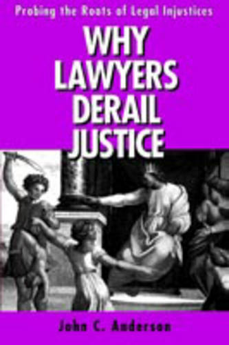 Why Lawyers Derail Justice: Probing the Roots of Legal Injustices (Paperback)