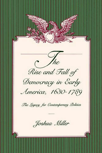 The Rise and Fall of Democracy in Early America, 1630-1789: The Legacy for Contemporary Politics (Paperback)