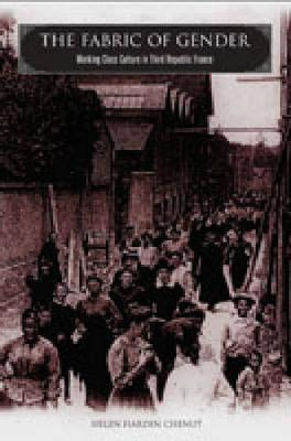 The Fabric of Gender: Working-Class Culture in Third Republic France (Hardback)