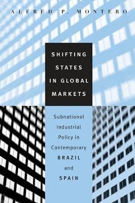 Shifting States in Global Markets: Subnational Industrial Policy in Contemporary Brazil and Spain (Paperback)