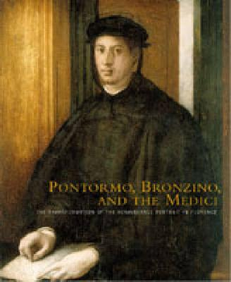 Pontormo, Bronzino, and the Medici: The Transformation of the Renaissance Portrait in Florence (Hardback)