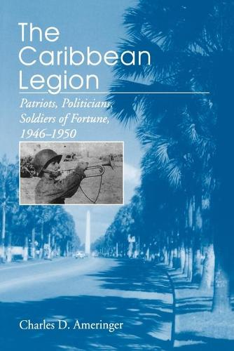 The Caribbean Legion: Patriots, Politicians, Soldiers of Fortune, 1946-1950 (Paperback)