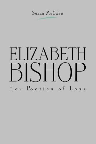 Elizabeth Bishop: Her Poetics of Loss (Paperback)