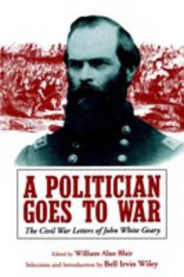 A Politician Goes to War: The Civil War Letters of John White Geary (Paperback)