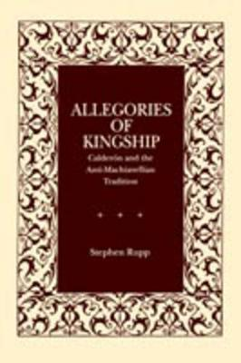 Allegories of Kingship: Calderon and the Anti-Machiavellian Tradition - Studies in Romance Literatures (Paperback)
