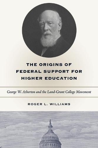 The Origins of Federal Support for Higher Education: George W. Atherton and the Land-Grant College Movement (Paperback)