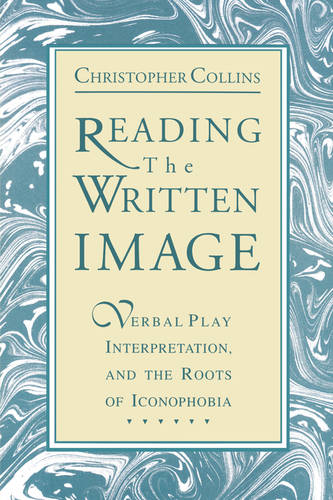 Reading the Written Image: Verbal Play, Interpretation, and the Roots of Iconophobia (Paperback)