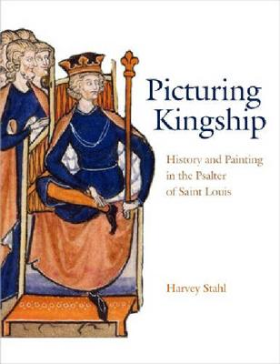 Picturing Kingship: History and Painting in the Psalter of Saint Louis (Hardback)