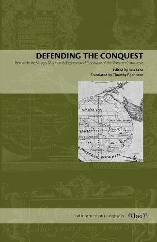 Defending the Conquest: Bernardo de Vargas Machuca's Defense and Discourse of the Western Conquests - Latin American Originals 4 (Paperback)
