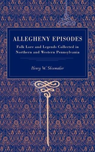 Allegheny Episodes: Folk Lore and Legends Collected in Northern and Western Pennsylvania (Paperback)