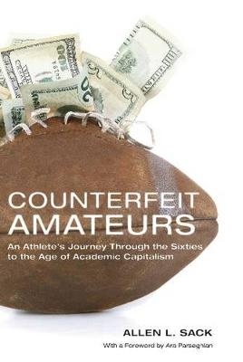 Counterfeit Amateurs: An Athlete's Journey Through the Sixties to the Age of Academic Capitalism (Hardback)