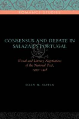 Consensus and Debate in Salazar's Portugal: Visual and Literary Negotiations of the National Text, 1933-1948 - Penn State Romance Studies 8 (Hardback)