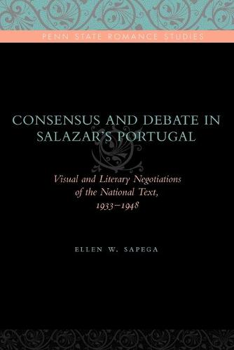 Consensus and Debate in Salazar's Portugal: Visual and Literary Negotiations of the National Text, 1933-1948 - Penn State Romance Studies 8 (Paperback)
