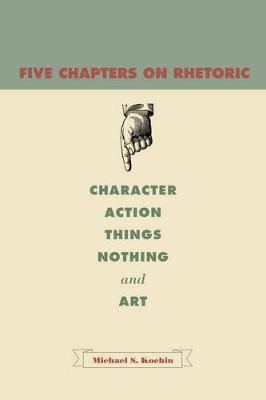 Five Chapters on Rhetoric: Character, Action, Things, Nothing, and Art (Hardback)