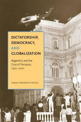Dictatorship, Democracy, and Globalization: Argentina and the Cost of Paralysis, 1973-2001 (Hardback)