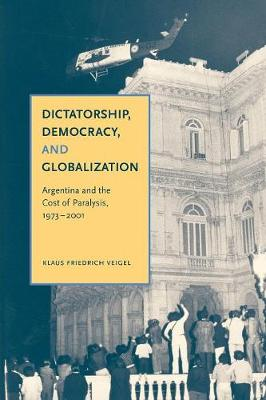 Dictatorship, Democracy, and Globalization: Argentina and the Cost of Paralysis, 1973-2001 (Paperback)